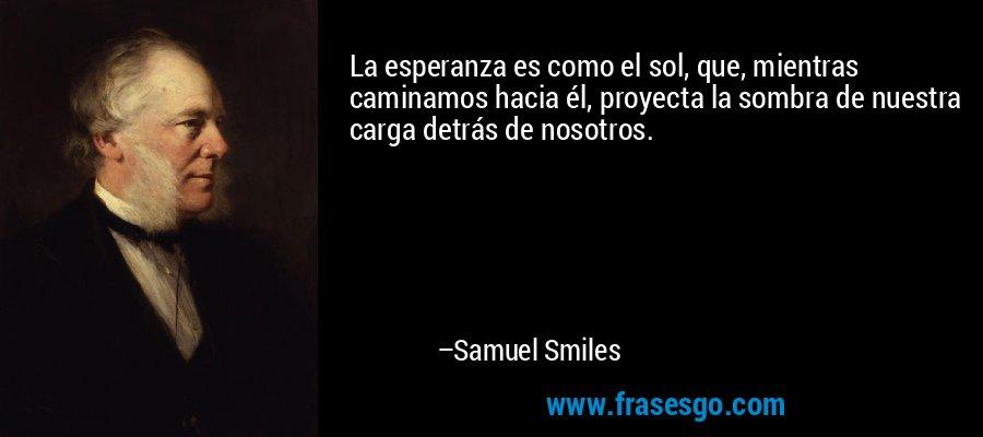 La esperanza es como el sol, que, mientras caminamos hacia él, proyecta la sombra de nuestra carga detrás de nosotros. – Samuel Smiles