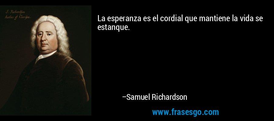 La esperanza es el cordial que mantiene la vida se estanque. – Samuel Richardson
