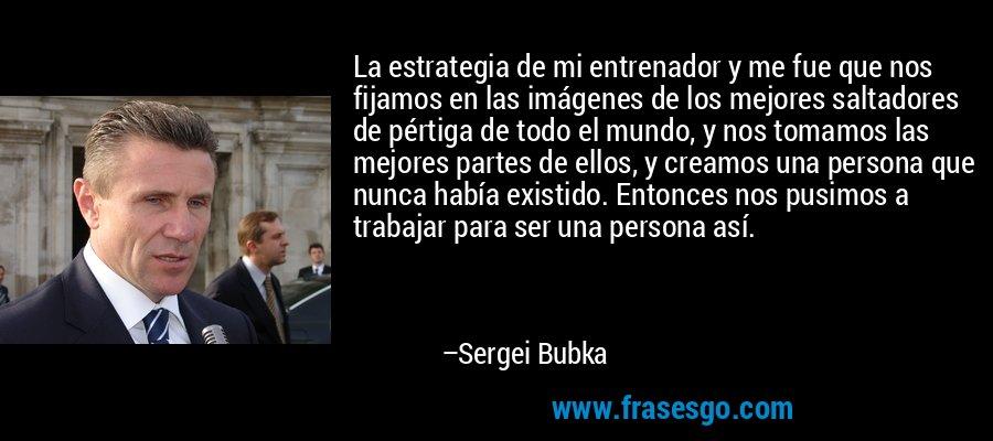 La estrategia de mi entrenador y me fue que nos fijamos en las imágenes de los mejores saltadores de pértiga de todo el mundo, y nos tomamos las mejores partes de ellos, y creamos una persona que nunca había existido. Entonces nos pusimos a trabajar para ser una persona así. – Sergei Bubka