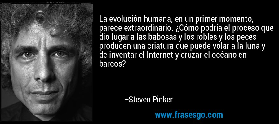 La evolución humana, en un primer momento, parece extraordinario. ¿Cómo podría el proceso que dio lugar a las babosas y los robles y los peces producen una criatura que puede volar a la luna y de inventar el Internet y cruzar el océano en barcos? – Steven Pinker