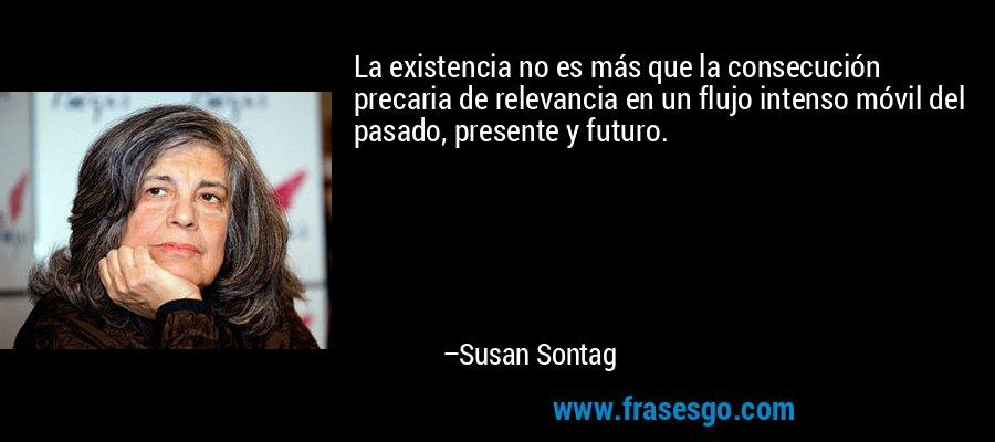 La existencia no es más que la consecución precaria de relevancia en un flujo intenso móvil del pasado, presente y futuro. – Susan Sontag