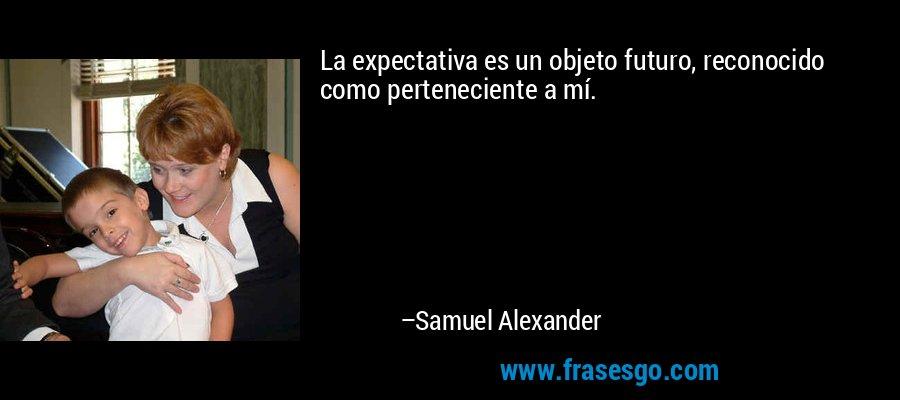 La expectativa es un objeto futuro, reconocido como perteneciente a mí. – Samuel Alexander