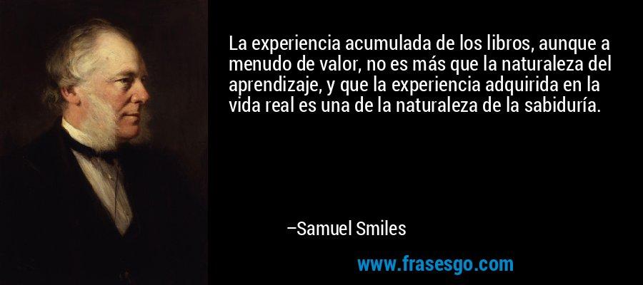La experiencia acumulada de los libros, aunque a menudo de valor, no es más que la naturaleza del aprendizaje, y que la experiencia adquirida en la vida real es una de la naturaleza de la sabiduría. – Samuel Smiles
