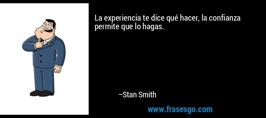 La experiencia te dice qué hacer, la confianza permite que lo hagas. – Stan Smith