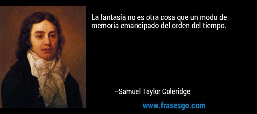 La fantasía no es otra cosa que un modo de memoria emancipado del orden del tiempo. – Samuel Taylor Coleridge