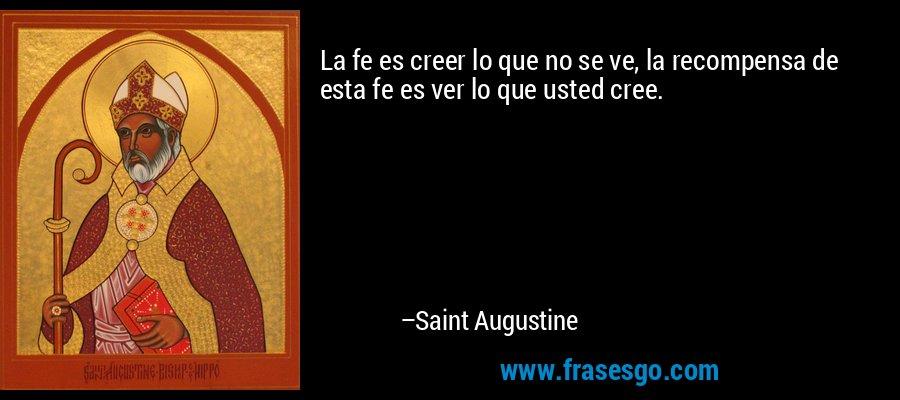 La fe es creer lo que no se ve, la recompensa de esta fe es ver lo que usted cree. – Saint Augustine