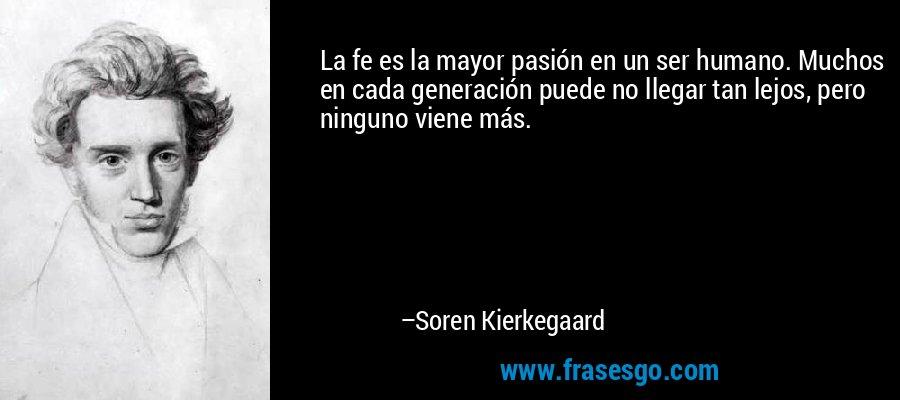 La fe es la mayor pasión en un ser humano. Muchos en cada generación puede no llegar tan lejos, pero ninguno viene más. – Soren Kierkegaard