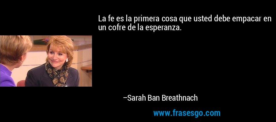 La fe es la primera cosa que usted debe empacar en un cofre de la esperanza. – Sarah Ban Breathnach