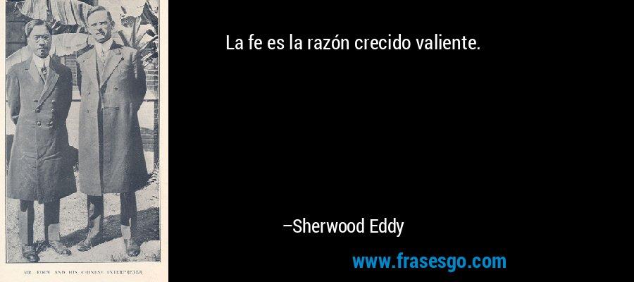 La fe es la razón crecido valiente. – Sherwood Eddy