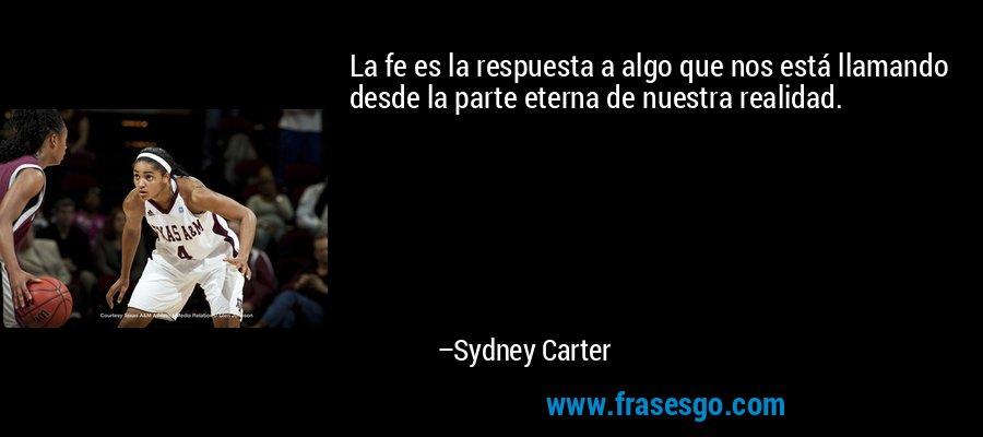 La fe es la respuesta a algo que nos está llamando desde la parte eterna de nuestra realidad. – Sydney Carter