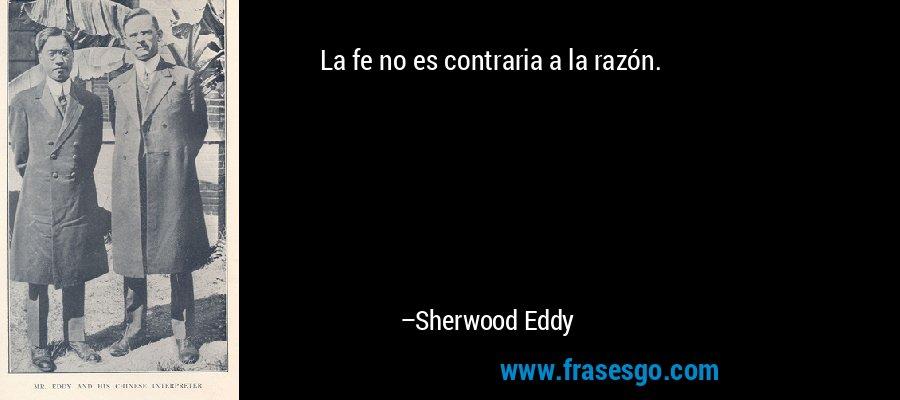 La fe no es contraria a la razón. – Sherwood Eddy