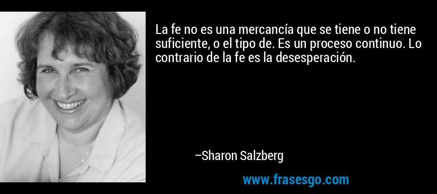 La fe no es una mercancía que se tiene o no tiene suficiente, o el tipo de. Es un proceso continuo. Lo contrario de la fe es la desesperación. – Sharon Salzberg