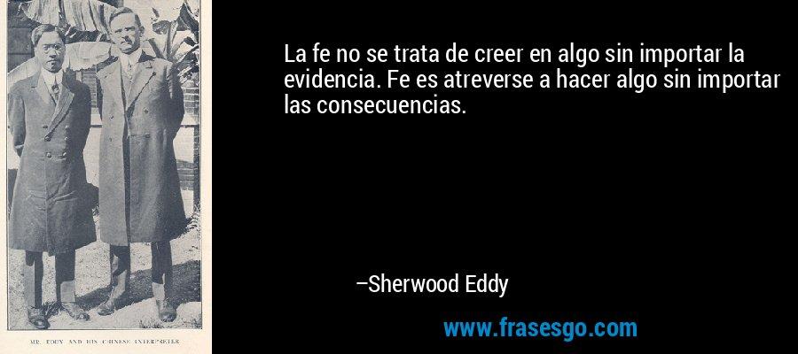 La fe no se trata de creer en algo sin importar la evidencia. Fe es atreverse a hacer algo sin importar las consecuencias. – Sherwood Eddy