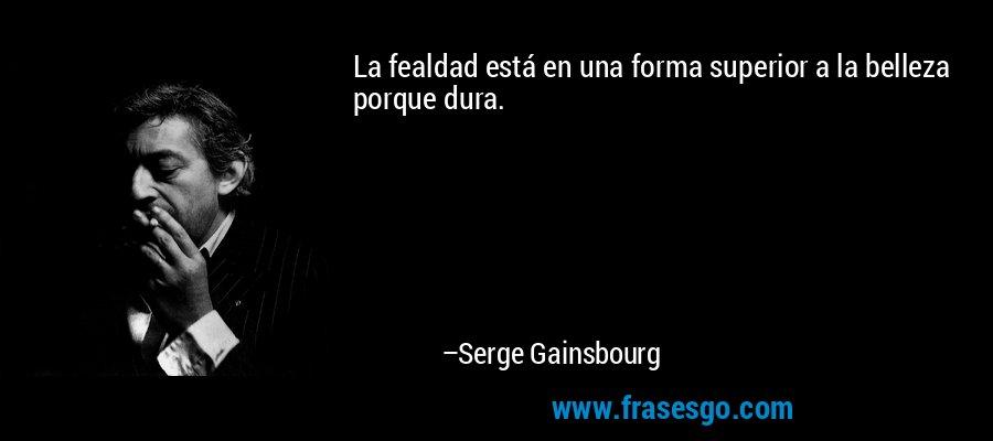La fealdad está en una forma superior a la belleza porque dura. – Serge Gainsbourg