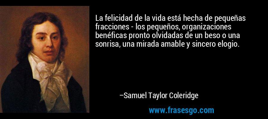La felicidad de la vida está hecha de pequeñas fracciones - los pequeños, organizaciones benéficas pronto olvidadas de un beso o una sonrisa, una mirada amable y sincero elogio. – Samuel Taylor Coleridge