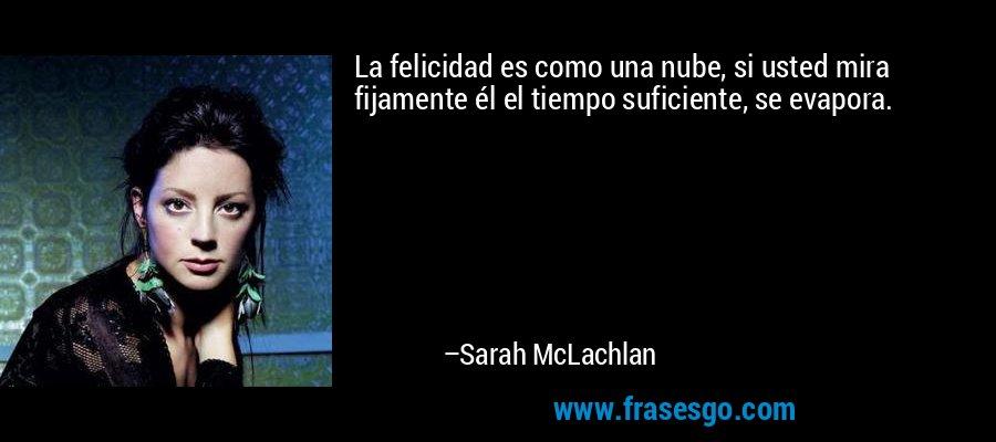 La felicidad es como una nube, si usted mira fijamente él el tiempo suficiente, se evapora. – Sarah McLachlan