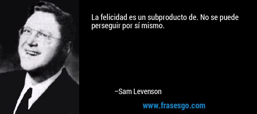 La felicidad es un subproducto de. No se puede perseguir por sí mismo. – Sam Levenson