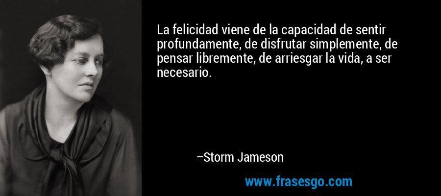 La felicidad viene de la capacidad de sentir profundamente, de disfrutar simplemente, de pensar libremente, de arriesgar la vida, a ser necesario. – Storm Jameson