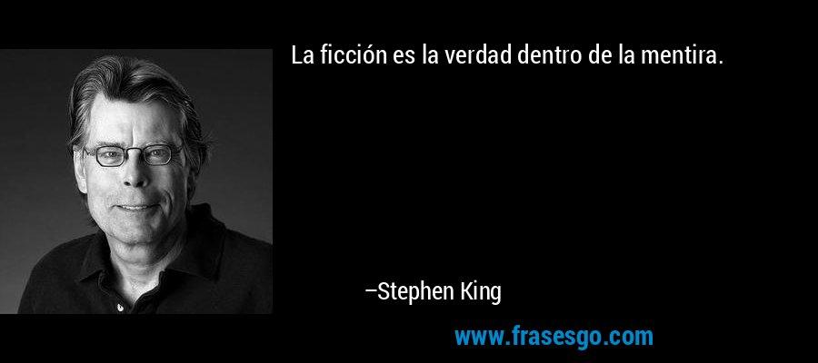 La ficción es la verdad dentro de la mentira. – Stephen King