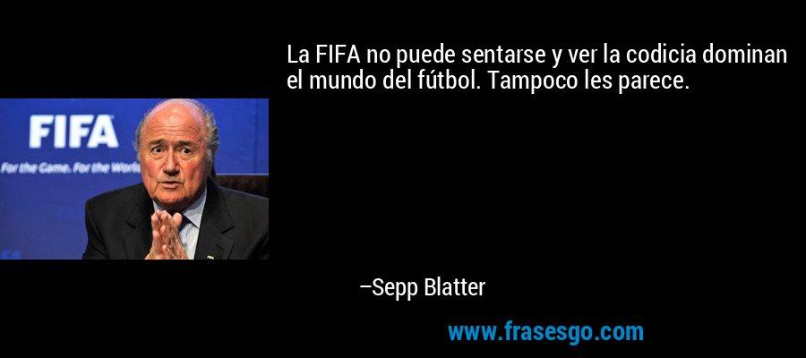 La FIFA no puede sentarse y ver la codicia dominan el mundo del fútbol. Tampoco les parece. – Sepp Blatter