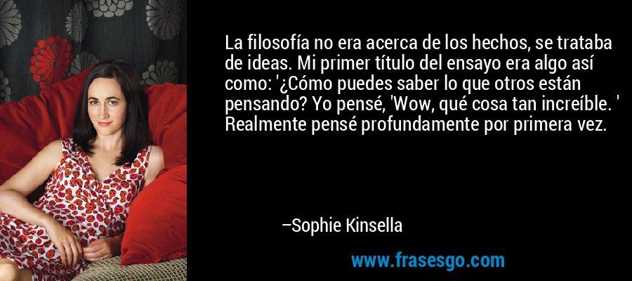 La filosofía no era acerca de los hechos, se trataba de ideas. Mi primer título del ensayo era algo así como: '¿Cómo puedes saber lo que otros están pensando? Yo pensé, 'Wow, qué cosa tan increíble. ' Realmente pensé profundamente por primera vez. – Sophie Kinsella