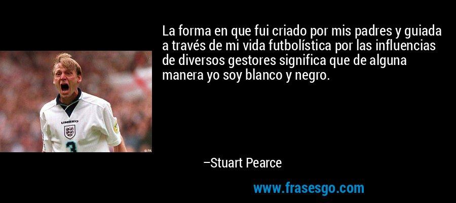 La forma en que fui criado por mis padres y guiada a través de mi vida futbolística por las influencias de diversos gestores significa que de alguna manera yo soy blanco y negro. – Stuart Pearce