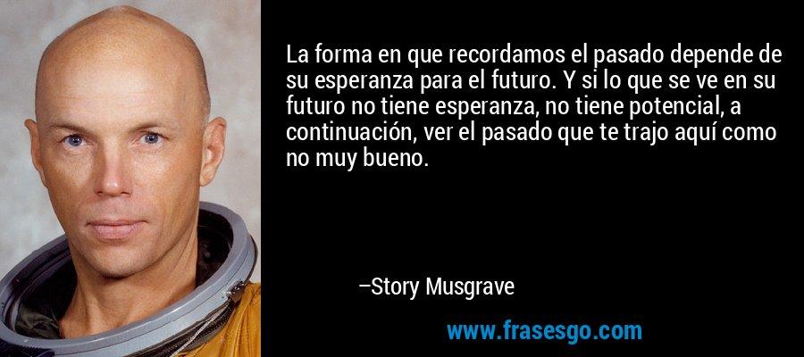 La forma en que recordamos el pasado depende de su esperanza para el futuro. Y si lo que se ve en su futuro no tiene esperanza, no tiene potencial, a continuación, ver el pasado que te trajo aquí como no muy bueno. – Story Musgrave
