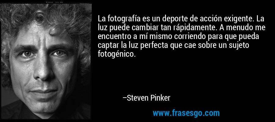 La fotografía es un deporte de acción exigente. La luz puede cambiar tan rápidamente. A menudo me encuentro a mí mismo corriendo para que pueda captar la luz perfecta que cae sobre un sujeto fotogénico. – Steven Pinker