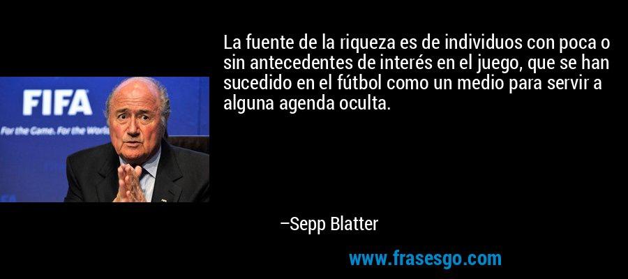 La fuente de la riqueza es de individuos con poca o sin antecedentes de interés en el juego, que se han sucedido en el fútbol como un medio para servir a alguna agenda oculta. – Sepp Blatter