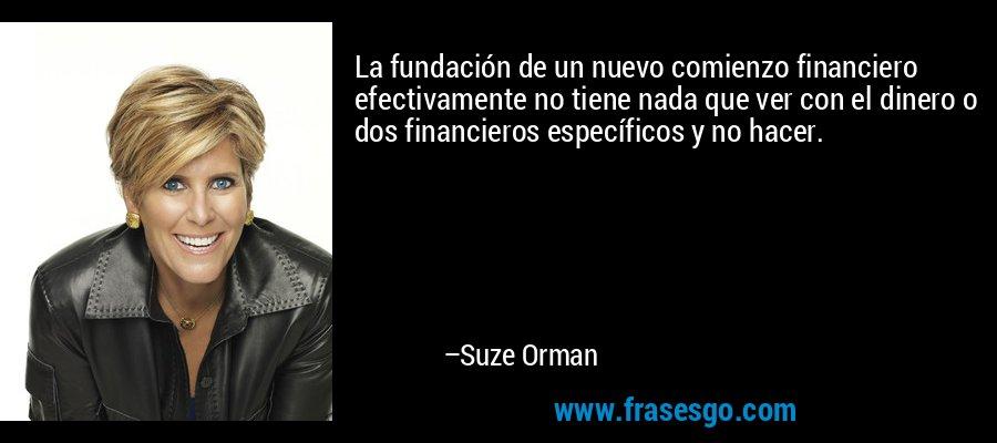 La fundación de un nuevo comienzo financiero efectivamente no tiene nada que ver con el dinero o dos financieros específicos y no hacer. – Suze Orman