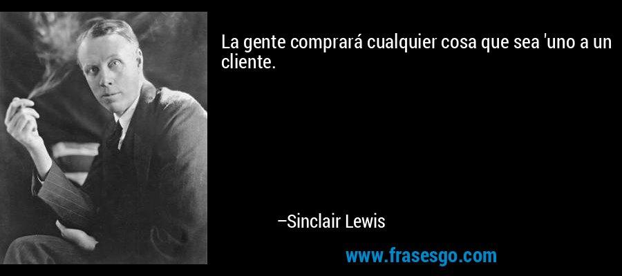 La gente comprará cualquier cosa que sea 'uno a un cliente. – Sinclair Lewis