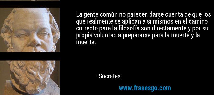 La gente común no parecen darse cuenta de que los que realmente se aplican a sí mismos en el camino correcto para la filosofía son directamente y por su propia voluntad a prepararse para la muerte y la muerte. – Socrates