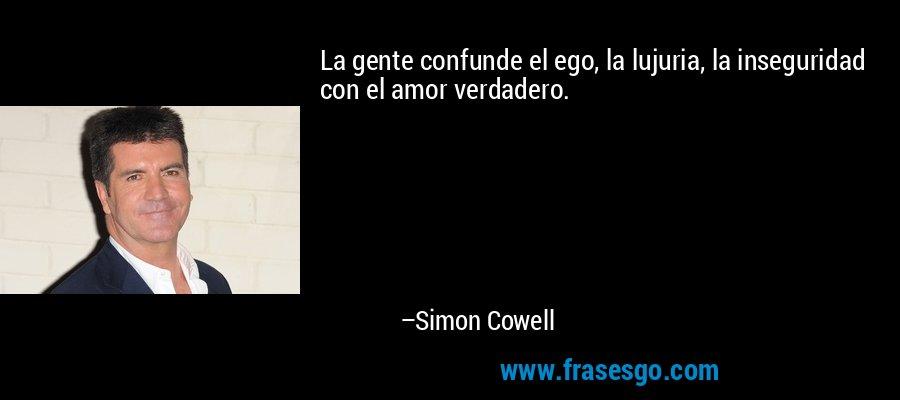 La gente confunde el ego, la lujuria, la inseguridad con el amor verdadero. – Simon Cowell
