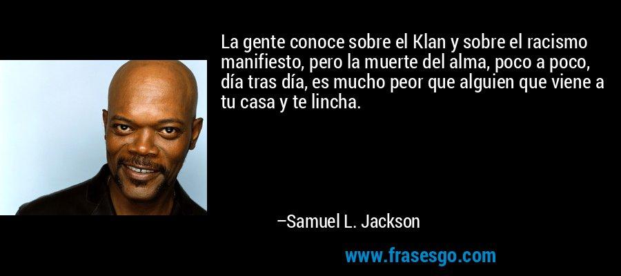 La gente conoce sobre el Klan y sobre el racismo manifiesto, pero la muerte del alma, poco a poco, día tras día, es mucho peor que alguien que viene a tu casa y te lincha. – Samuel L. Jackson