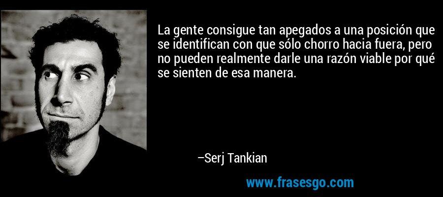 La gente consigue tan apegados a una posición que se identifican con que sólo chorro hacia fuera, pero no pueden realmente darle una razón viable por qué se sienten de esa manera. – Serj Tankian