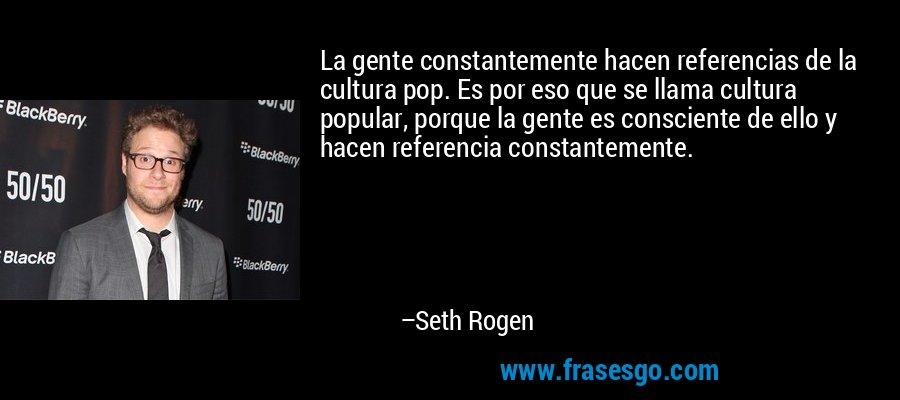 La gente constantemente hacen referencias de la cultura pop. Es por eso que se llama cultura popular, porque la gente es consciente de ello y hacen referencia constantemente. – Seth Rogen