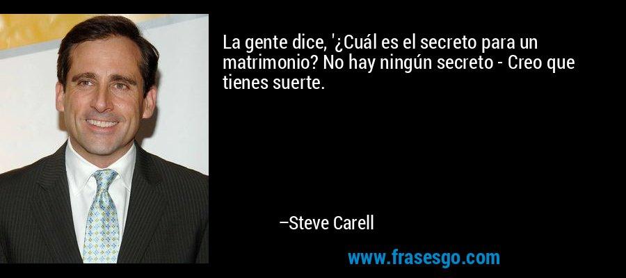 La gente dice, '¿Cuál es el secreto para un matrimonio? No hay ningún secreto - Creo que tienes suerte. – Steve Carell