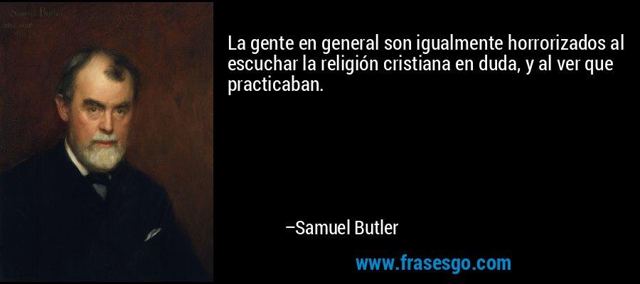 La gente en general son igualmente horrorizados al escuchar la religión cristiana en duda, y al ver que practicaban. – Samuel Butler