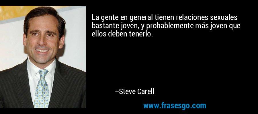 La gente en general tienen relaciones sexuales bastante joven, y probablemente más joven que ellos deben tenerlo. – Steve Carell