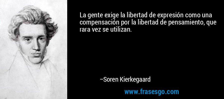 La gente exige la libertad de expresión como una compensación por la libertad de pensamiento, que rara vez se utilizan. – Soren Kierkegaard