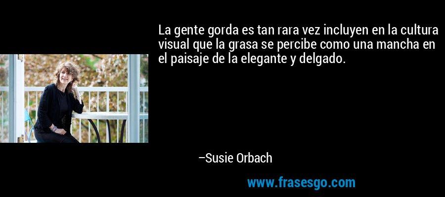 La gente gorda es tan rara vez incluyen en la cultura visual que la grasa se percibe como una mancha en el paisaje de la elegante y delgado. – Susie Orbach