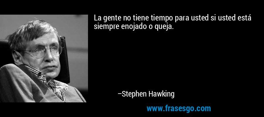 La gente no tiene tiempo para usted si usted está siempre enojado o queja. – Stephen Hawking