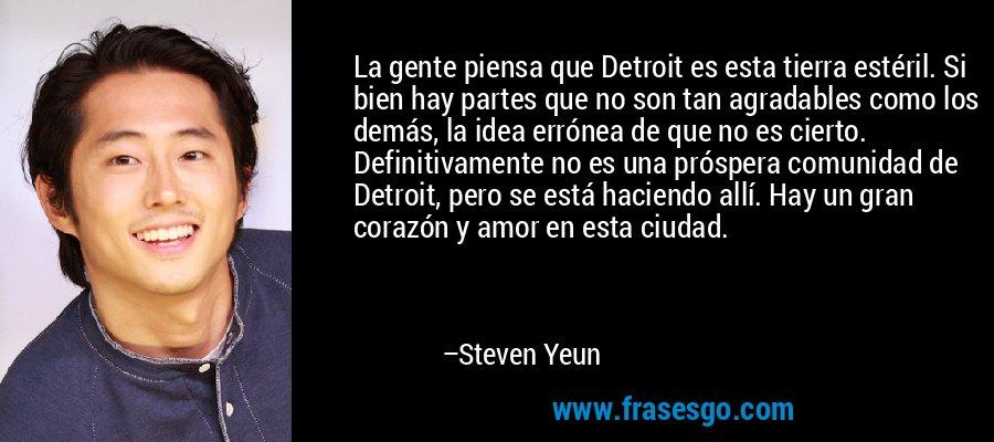 La gente piensa que Detroit es esta tierra estéril. Si bien hay partes que no son tan agradables como los demás, la idea errónea de que no es cierto. Definitivamente no es una próspera comunidad de Detroit, pero se está haciendo allí. Hay un gran corazón y amor en esta ciudad. – Steven Yeun