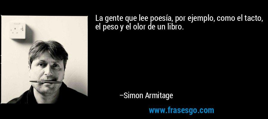La gente que lee poesía, por ejemplo, como el tacto, el peso y el olor de un libro. – Simon Armitage