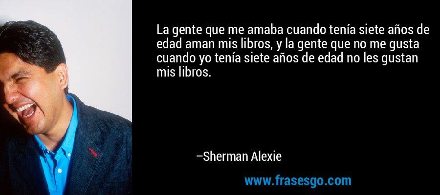 La gente que me amaba cuando tenía siete años de edad aman mis libros, y la gente que no me gusta cuando yo tenía siete años de edad no les gustan mis libros. – Sherman Alexie