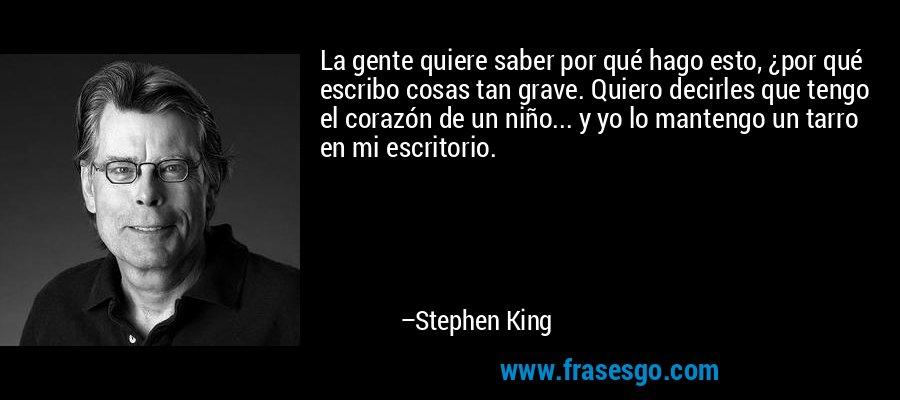 La gente quiere saber por qué hago esto, ¿por qué escribo cosas tan grave. Quiero decirles que tengo el corazón de un niño... y yo lo mantengo un tarro en mi escritorio. – Stephen King