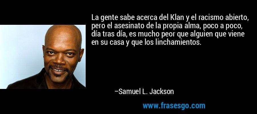 La gente sabe acerca del Klan y el racismo abierto, pero el asesinato de la propia alma, poco a poco, día tras día, es mucho peor que alguien que viene en su casa y que los linchamientos. – Samuel L. Jackson