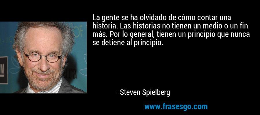 La gente se ha olvidado de cómo contar una historia. Las historias no tienen un medio o un fin más. Por lo general, tienen un principio que nunca se detiene al principio. – Steven Spielberg
