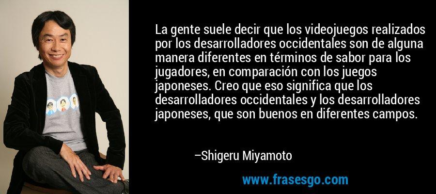La gente suele decir que los videojuegos realizados por los desarrolladores occidentales son de alguna manera diferentes en términos de sabor para los jugadores, en comparación con los juegos japoneses. Creo que eso significa que los desarrolladores occidentales y los desarrolladores japoneses, que son buenos en diferentes campos. – Shigeru Miyamoto