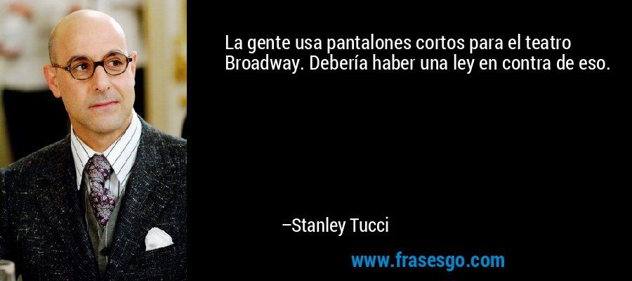 La gente usa pantalones cortos para el teatro Broadway. Debería haber una ley en contra de eso. – Stanley Tucci